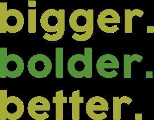 bigger. better. bolder.
